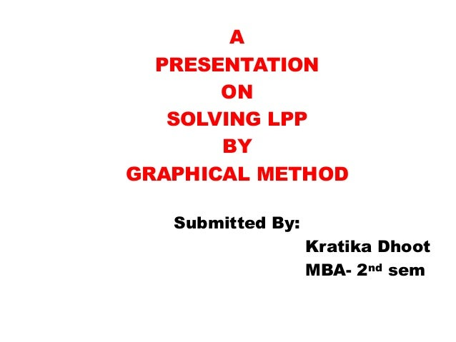 A  PRESENTATION       ON   SOLVING LPP       BYGRAPHICAL METHOD   Submitted By:                   Kratika Dhoot           ...