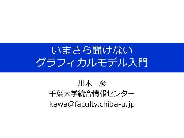 いまさら聞けない グラフィカルモデル入門 川本一彦 千葉大学統合情報センター kawa@faculty.chiba-u.jp