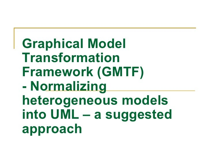 Graphical Model Transformation Framework (GMTF) - Normalizing heterogeneous models into UML – a suggested approach