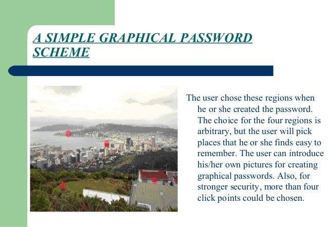 graphical password Graphical passwords to address spyware and trojans, wherein a text captcha is displayed below each image a user locates their own pass-images from distracted images, and enters the correct.