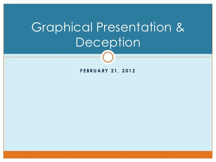 Graphical Presentation &      Deception       FEBRUARY 21, 2012