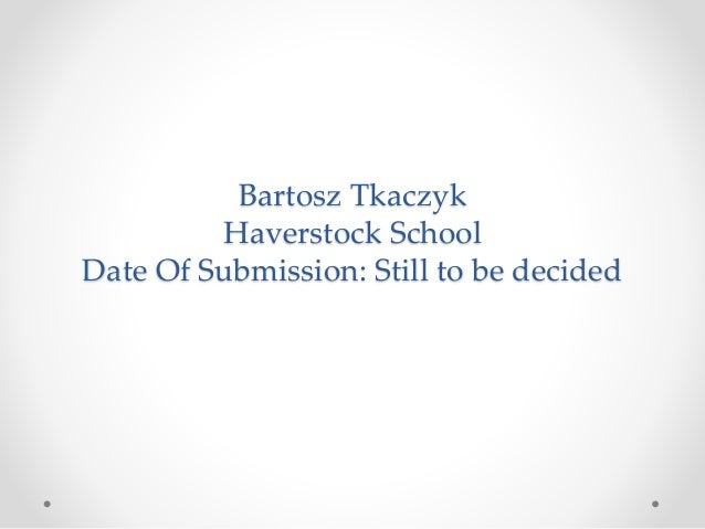 Bartosz Tkaczyk Haverstock School Date Of Submission: Still to be decided