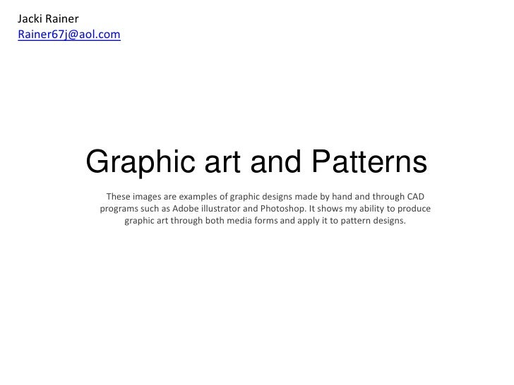 Graphic art and Patterns<br />Jacki Rainer<br />Rainer67j@aol.com<br />These images are examples of graphic designs made b...