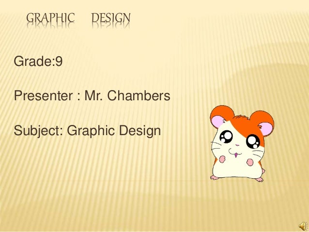 GRAPHIC DESIGN Grade:9 Presenter : Mr. Chambers Subject: Graphic Design