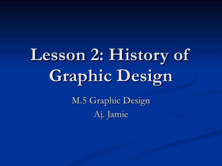 Lesson 2: History of Graphic Design M.5 Graphic Design Aj. Jamie