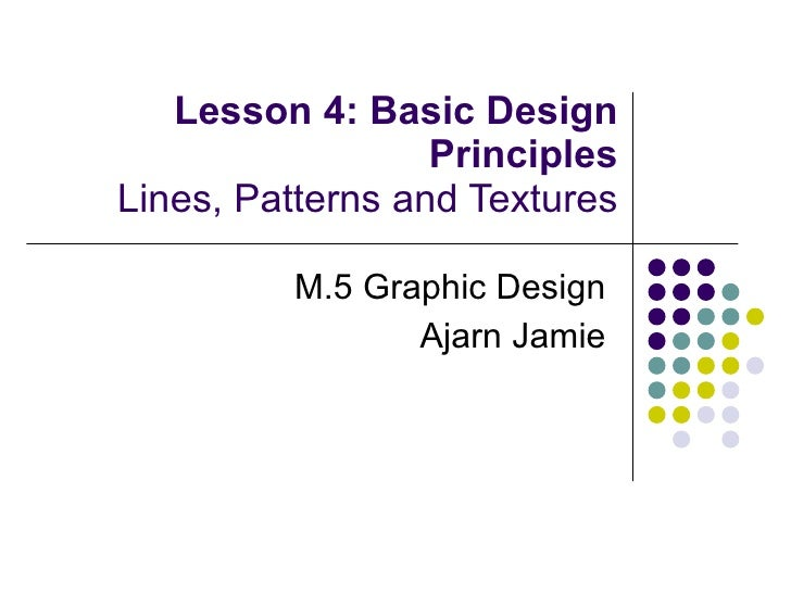 Lesson 4: Basic Design Principles Lines, Patterns and Textures M.5 Graphic Design Ajarn Jamie