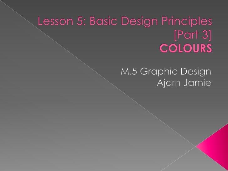 Lesson 5: Basic Design Principles [Part 3]COLOURS<br />M.5 Graphic Design<br />Ajarn Jamie<br />