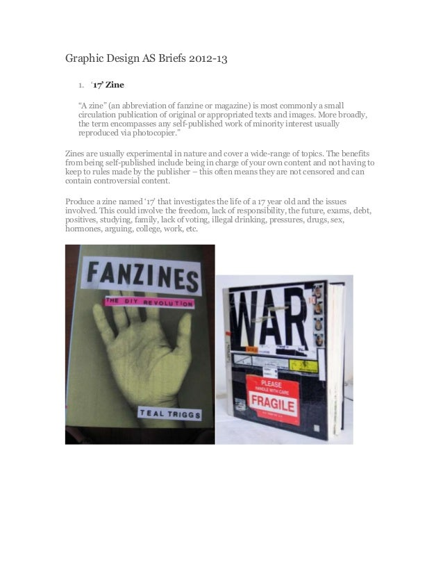 "Graphic Design AS Briefs 2012-13   1. ""17' Zine   ""A zine"" (an abbreviation of fanzine or magazine) is most commonly a sma..."