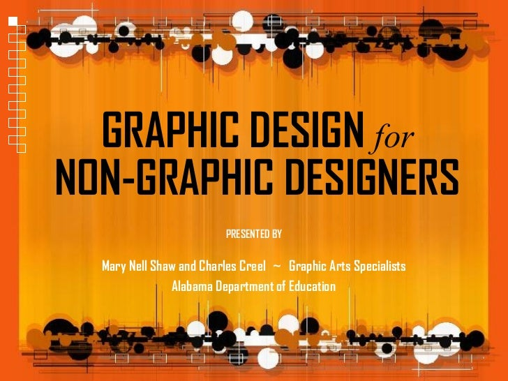 GRAPHIC DESIGN forNON-GRAPHIC DESIGNERS                          PRESENTED BY  Mary Nell Shaw and Charles Creel ~ Graphic ...