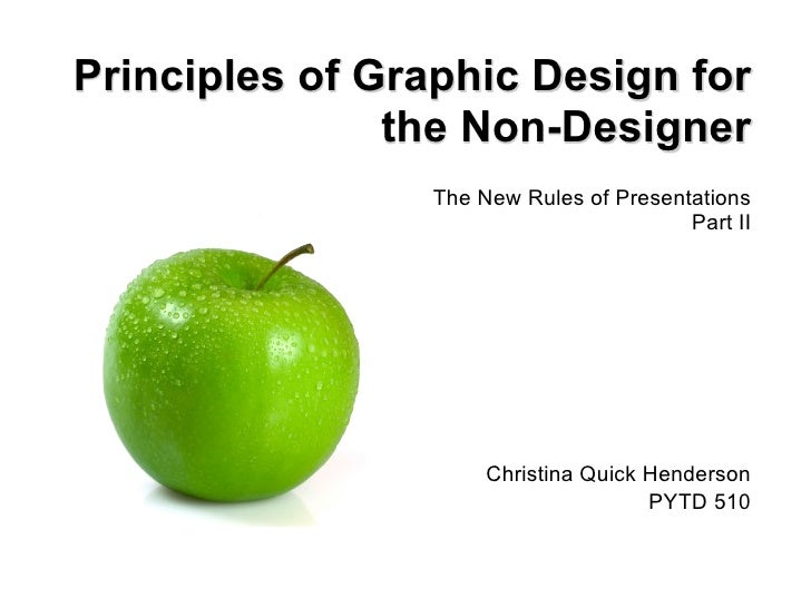 Principles of Graphic Design for the Non-Designer The New Rules of Presentations Part II Christina Quick Henderson PYTD 510