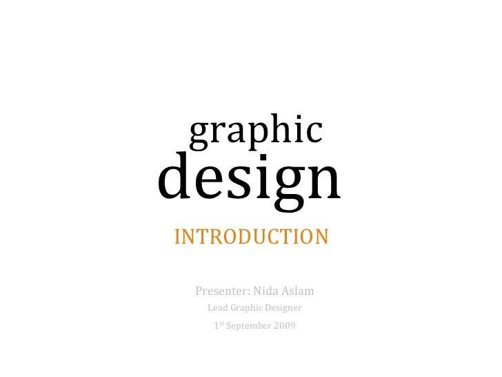 graphic design INTRODUCTION   Presenter: Nida Aslam    Lead Graphic Designer     1st September 2009