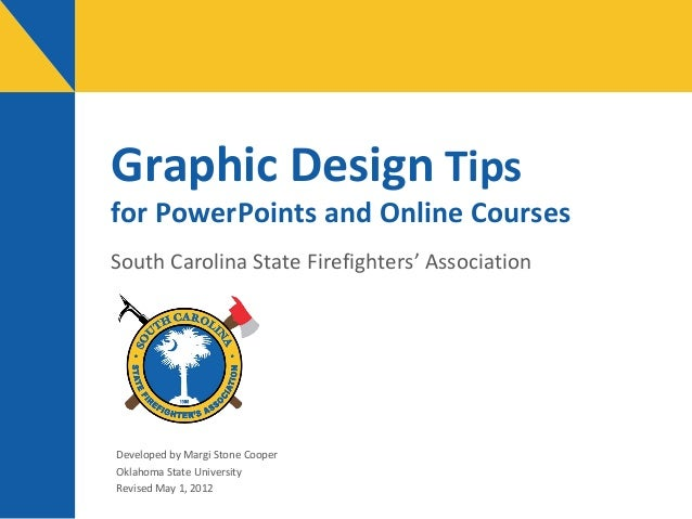 Graphic Design Tips  for PowerPoints and Online Courses South Carolina State Firefighters' Association  Developed by Margi...