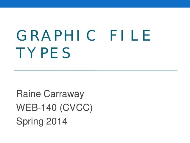 GRAPHIC FILE TYPES Raine Carraway WEB-140 (CVCC) Spring 2014