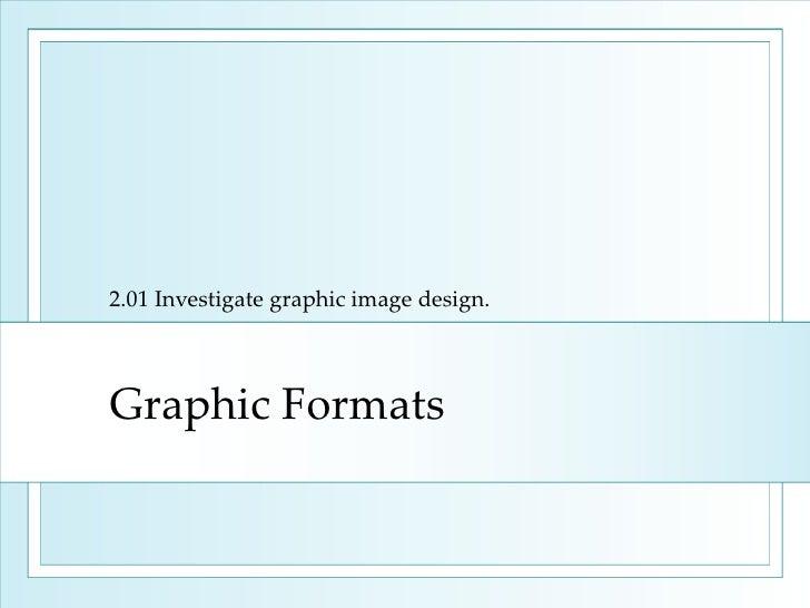 Graphic Formats 2.01 Investigate graphic image design.