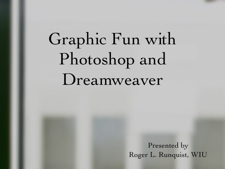Graphic Fun with Photoshop and Dreamweaver <ul><li>Presented by </li></ul><ul><li>Roger L. Runquist, WIU </li></ul>