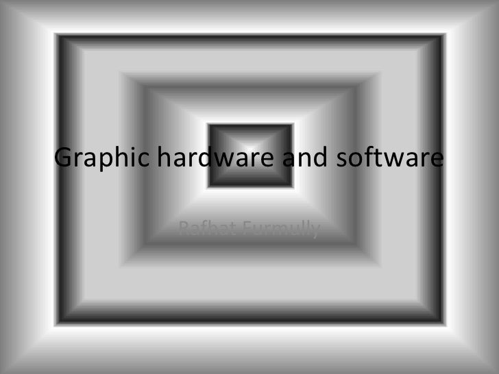 Graphic hardware and software         Rafhat Furmully