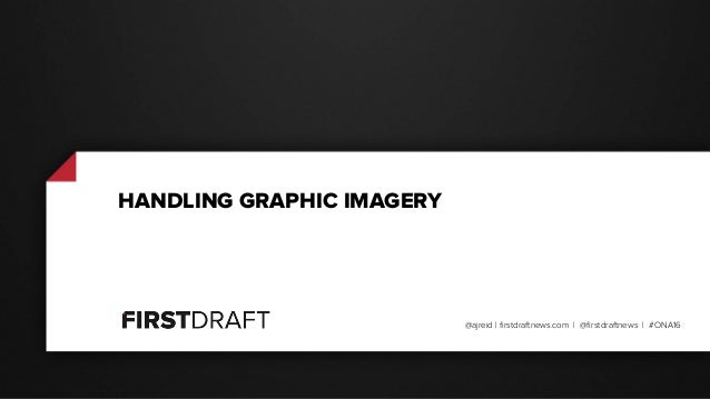 @ajreid | firstdraftnews.com | @firstdraftnews | #ONA16 HANDLING GRAPHIC IMAGERY