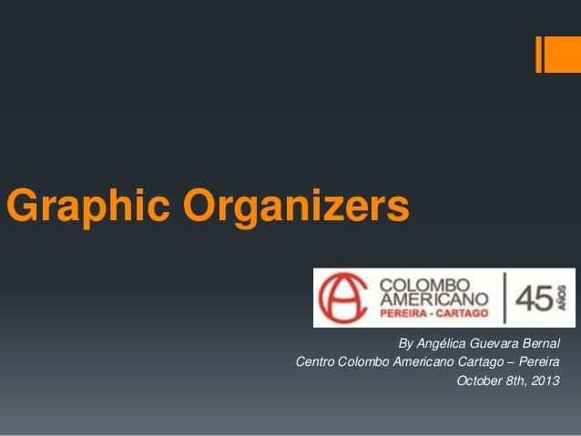 Graphic Organizers By Angélica Guevara Bernal Centro Colombo Americano Cartago – Pereira October 8th, 2013