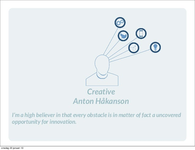 Creative                                    Anton Håkanson         I'm a high believer in that every obstacle is in matter...