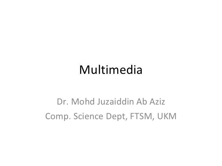 Multimedia Dr. Mohd Juzaiddin Ab Aziz Comp. Science Dept, FTSM, UKM