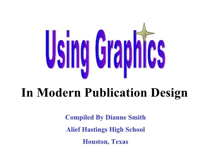 Using Graphics In Modern Publication Design Compiled By Dianne Smith Alief Hastings High School Houston, Texas