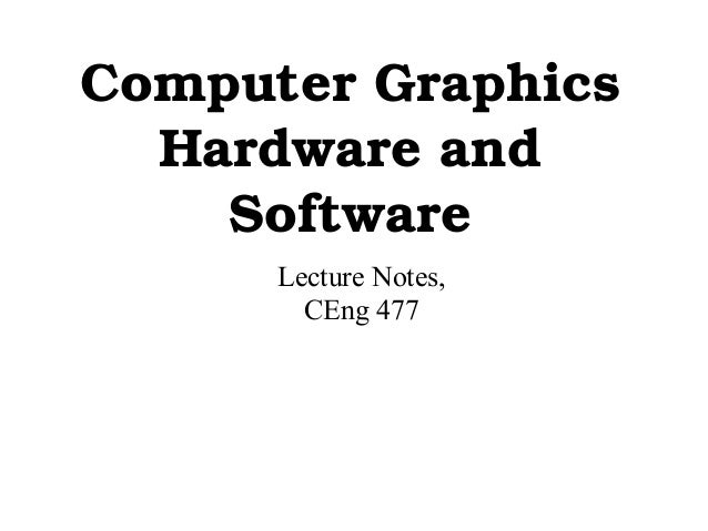 ComputerGraphics Hardwareand Software Lecture Notes, CEng 477