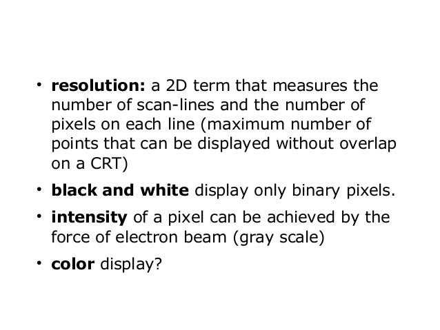         resolution: a 2D term that measures the number of scan-lines and the number of pixels on each line (maximum nu...