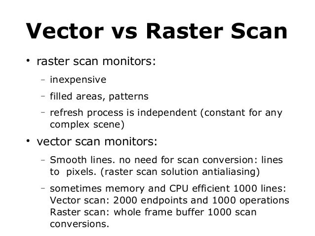 Vector vs Raster Scan   raster scan monitors: − −  filled areas, patterns  −    inexpensive refresh process is independe...