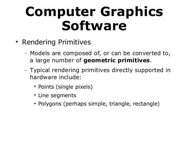 Computer Graphics Software   Rendering Primitives −  Models are composed of, or can be converted to, a large number of ge...