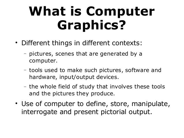 What is Computer Graphics?   Different things in different contexts: −  −  tools used to make such pictures, software and...