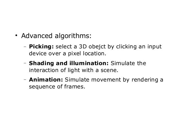   Advanced algorithms: −  Picking: select a 3D obejct by clicking an input device over a pixel location.  −  Shading and ...