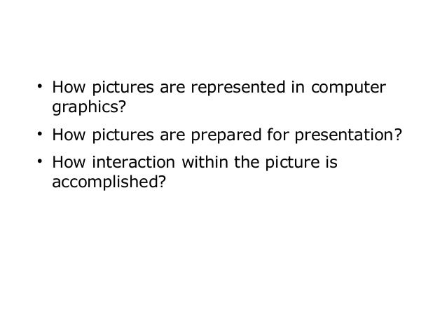       How pictures are represented in computer graphics? How pictures are prepared for presentation? How interaction wi...