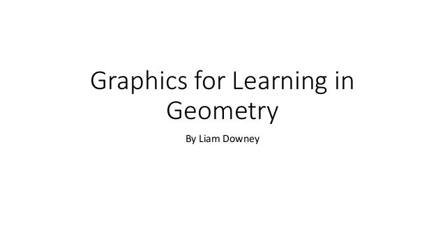 Graphics for Learning in Geometry By Liam Downey