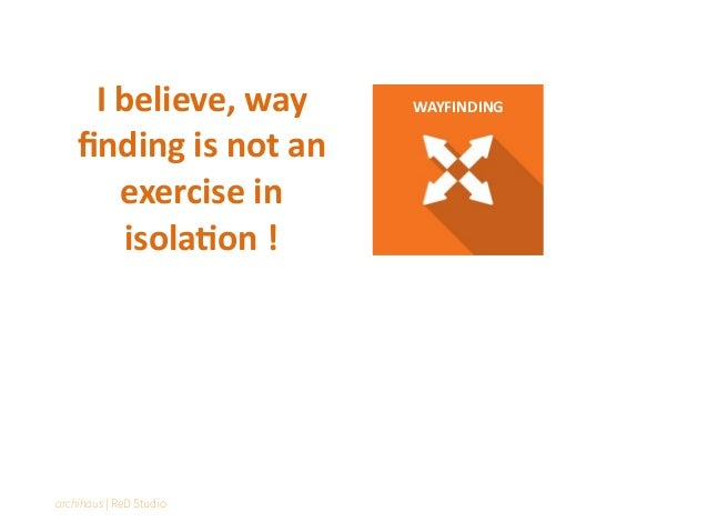 WAYFINDINGI believe, way finding is not an exercise in isola=on ! archihaus | ReD Studio