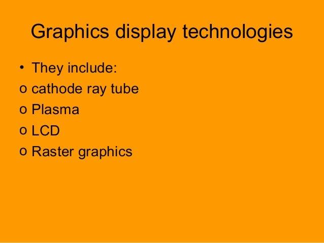 Graphics display technologies • They include: o cathode ray tube o Plasma o LCD o Raster graphics