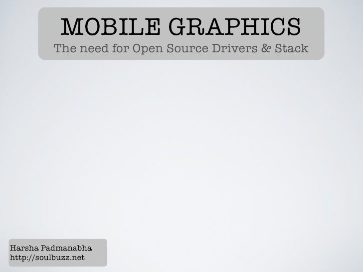 MOBILE GRAPHICS          The need for Open Source Drivers & StackHarsha Padmanabhahttp://soulbuzz.net
