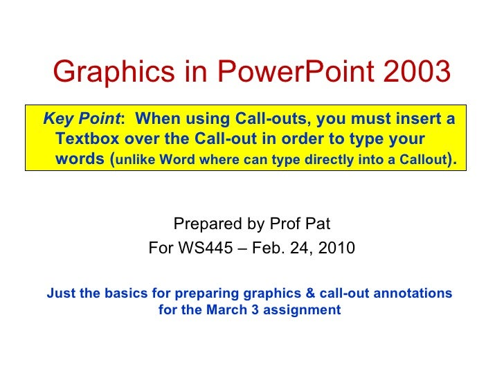 Graphics in PowerPoint 2003 Prepared by Prof Pat For WS445 – Feb. 24, 2010 Just the basics for preparing graphics & call-o...