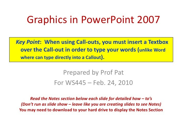 Graphics in PowerPoint 2007<br />Key Point:  When using Call-outs, you must insert a Textbox over the Call-out in order to...