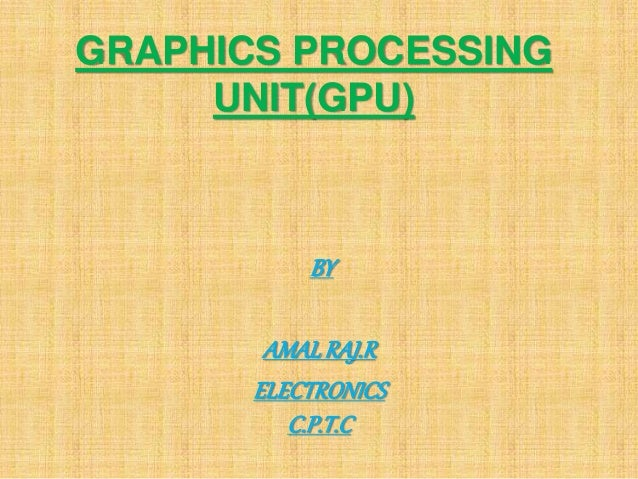 GRAPHICS PROCESSING UNIT(GPU) BY AMALRAJ.R ELECTRONICS C.P.T.C