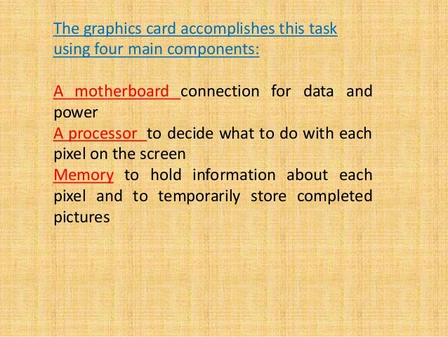 The graphics card accomplishes this task using four main components: A motherboard connection for data and power A process...