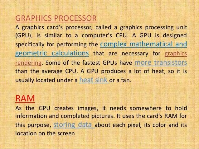 GRAPHICS PROCESSOR A graphics card's processor, called a graphics processing unit (GPU), is similar to a computer's CPU. A...
