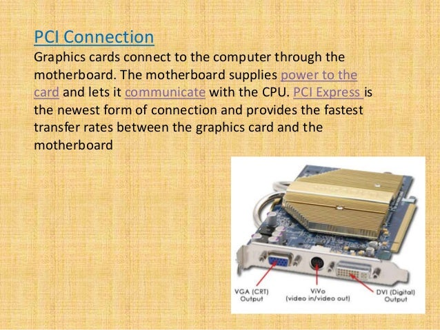 PCI Connection Graphics cards connect to the computer through the motherboard. The motherboard supplies power to the card ...