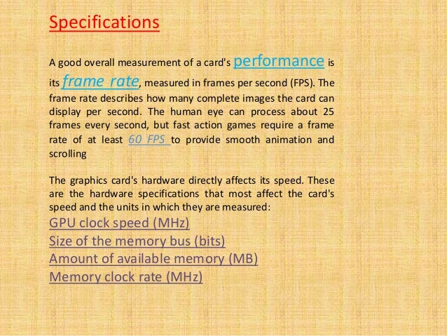 A good overall measurement of a card's performance is its frame rate, measured in frames per second (FPS). The frame rate ...