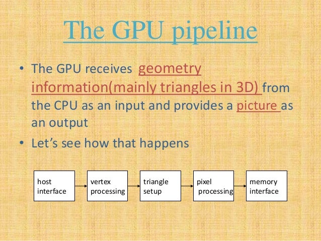 The GPU pipeline • The GPU receives geometry information(mainly triangles in 3D) from the CPU as an input and provides a p...