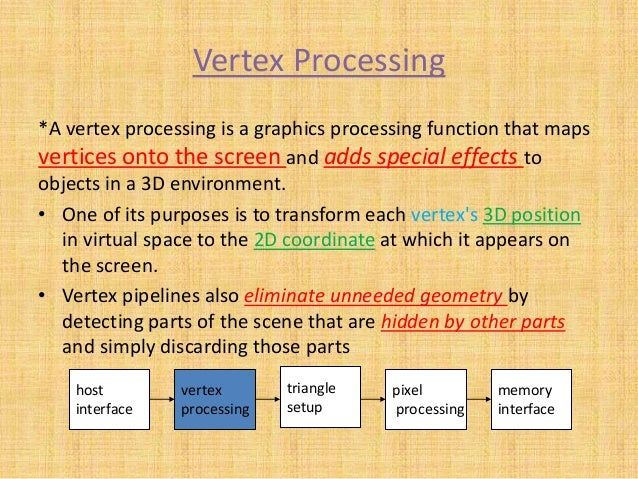 Vertex Processing *A vertex processing is a graphics processing function that maps vertices onto the screen and adds speci...