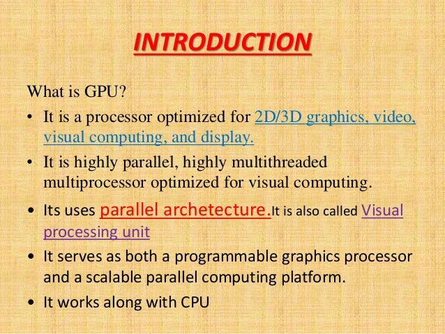 INTRODUCTION What is GPU? • It is a processor optimized for 2D/3D graphics, video, visual computing, and display. • It is ...