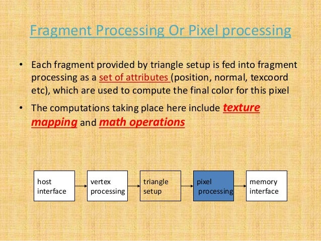 Fragment Processing Or Pixel processing • Each fragment provided by triangle setup is fed into fragment processing as a se...