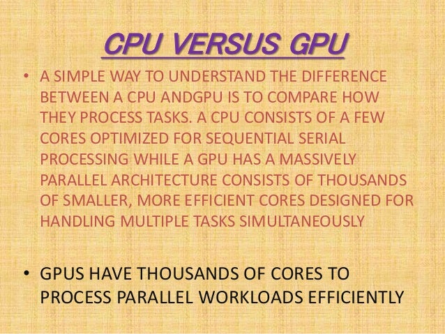 CPU VERSUS GPU • A SIMPLE WAY TO UNDERSTAND THE DIFFERENCE BETWEEN A CPU ANDGPU IS TO COMPARE HOW THEY PROCESS TASKS. A CP...