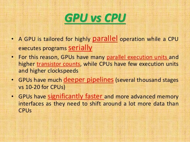 GPU vs CPU • A GPU is tailored for highly parallel operation while a CPU executes programs serially • For this reason, GPU...