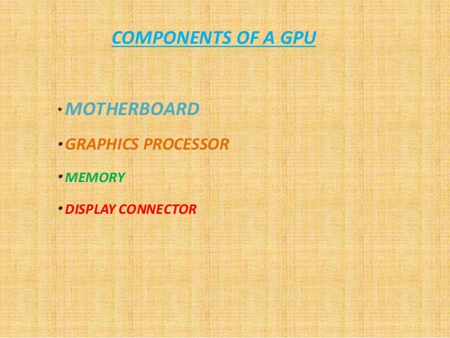 COMPONENTS OF A GPU * MOTHERBOARD * GRAPHICS PROCESSOR * MEMORY * DISPLAY CONNECTOR